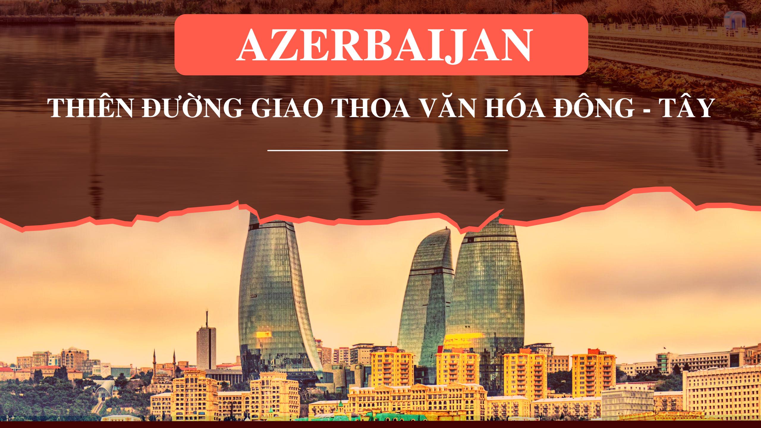 Azerbaijan – Thiên đường giao thoa văn hóa Đông - Tây