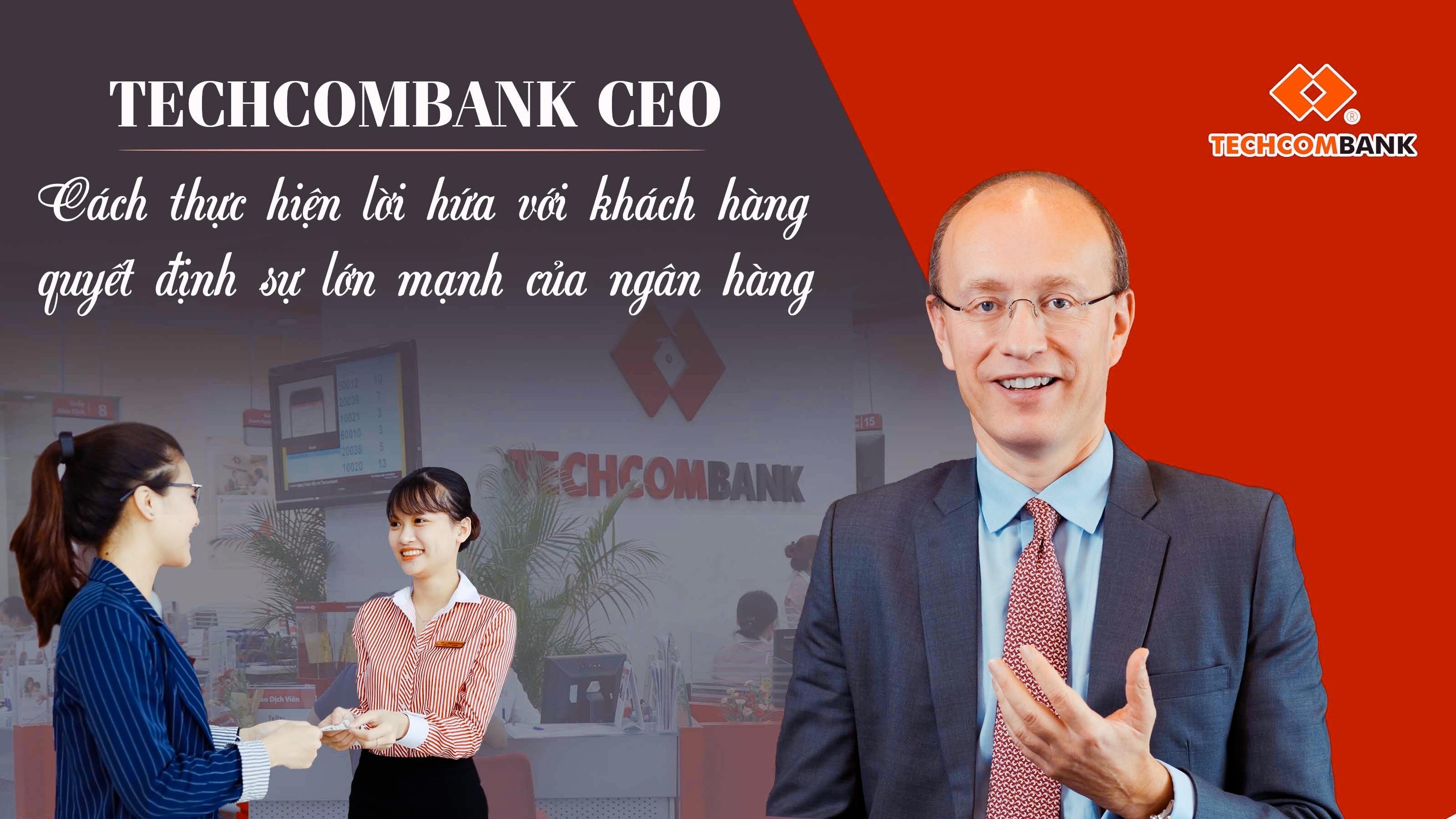 Techcombank CEO: Cách thực hiện lời hứa với khách hàng quyết định sự lớn mạnh của ngân hàng